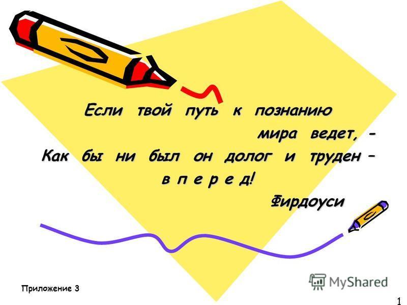 Если твой путь к познанию мира ведет, - Как бы ни был он долог и труден – в п е р е д! Фирдоуси Фирдоуси 1 Приложение 3