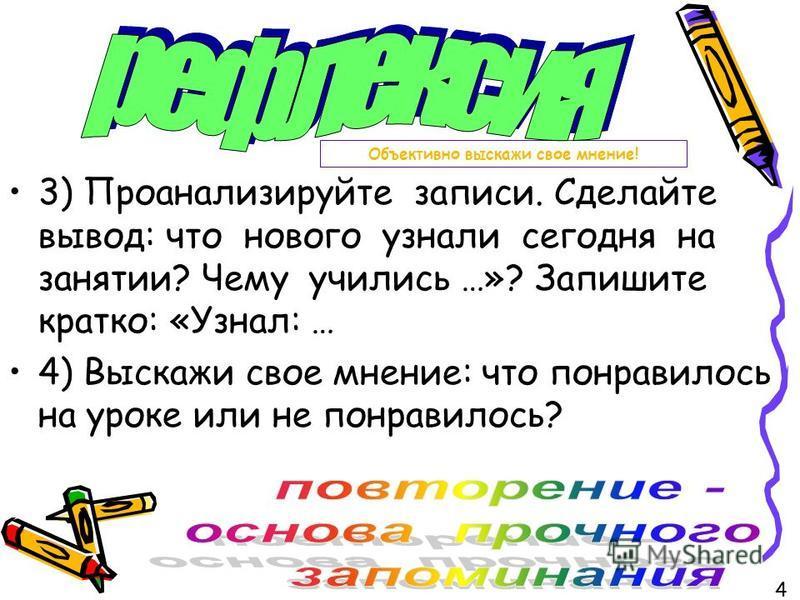 Объективно выскажи свое мнение! 3) Проанализируйте записи. Сделайте вывод: что нового узнали сегодня на занятии? Чему учились …»? Запишите кратко: «Узнал: … 4) Выскажи свое мнение: что понравилось на уроке или не понравилось? 4