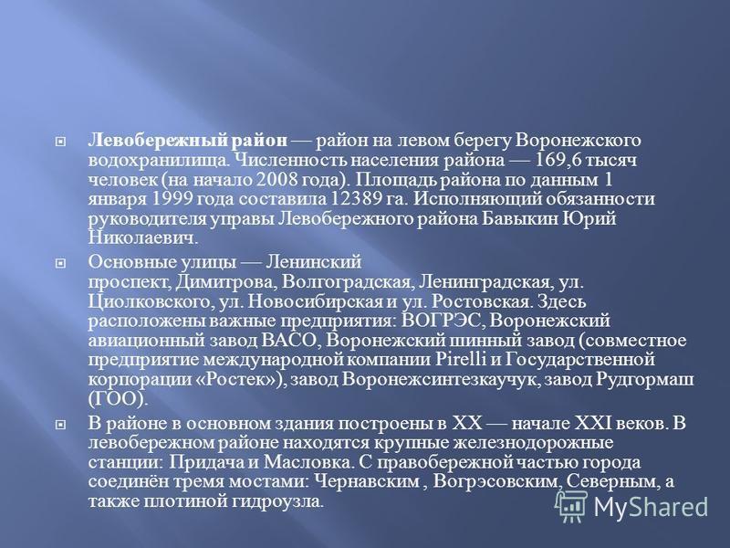 Левобережный район район на левом берегу Воронежского водохранилища. Численность населения района 169,6 тысяч человек ( на начало 2008 года ). Площадь района по данным 1 января 1999 года составила 12389 га. Исполняющий обязанности руководителя управы