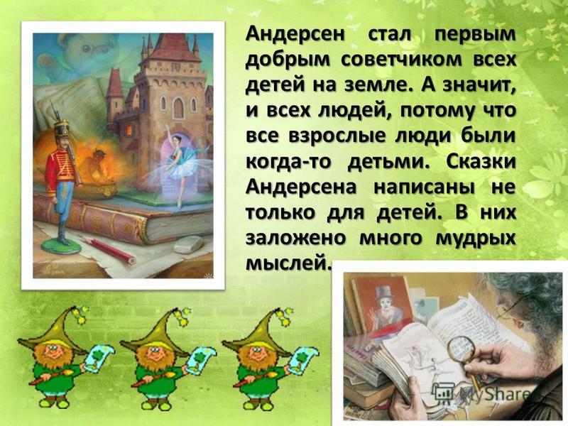 Андерсен стал первым добрым советчиком всех детей на земле. А значит, и всех людей, потому что все взрослые люди были когда-то детьми. Сказки Андерсена написаны не только для детей. В них заложено много мудрых мыслей.