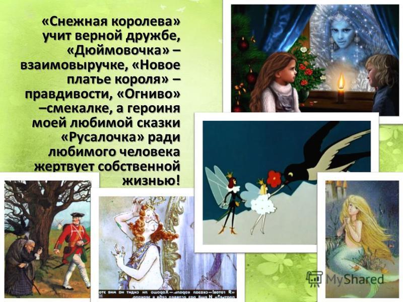 «Снежная королева» учит верной дружбе, «Дюймовочка» – взаимовыручке, «Новое платье короля» – правдивости, «Огниво» –смекалке, а героиня моей любимой сказки «Русалочка» ради любимого человека жертвует собственной жизнью!