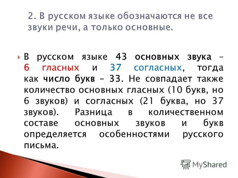 В русском языке 43 основных звука – 6 гласных и 37 согласных, тогда как число букв – 33. Не совпадает также количество основных гласных (10 букв, но 6 звуков) и согласных (21 буква, но 37 звуков). Разница в количественном составе основных звуков и бу