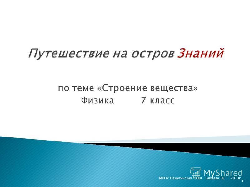 по теме «Строение вещества» Физика 7 класс МКОУ Нежитинская СОШ Зайцева ЗВ 2013 г 1