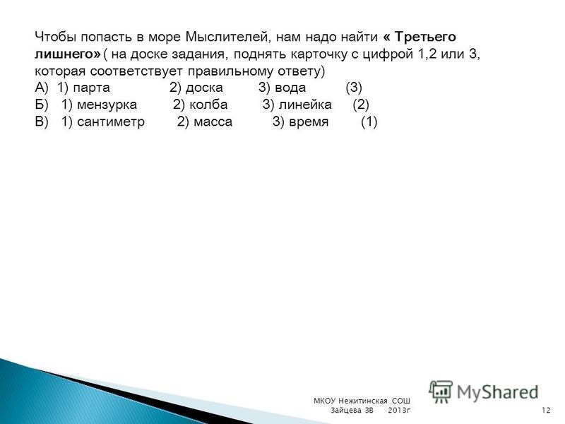 Чтобы попасть в море Мыслителей, нам надо найти « Третьего лишнего» ( на доске задания, поднять карточку с цифрой 1,2 или 3, которая соответствует правильному ответу) А) 1) парта 2) доска 3) вода (3) Б) 1) мензурка 2) колба 3) линейка (2) В) 1) санти