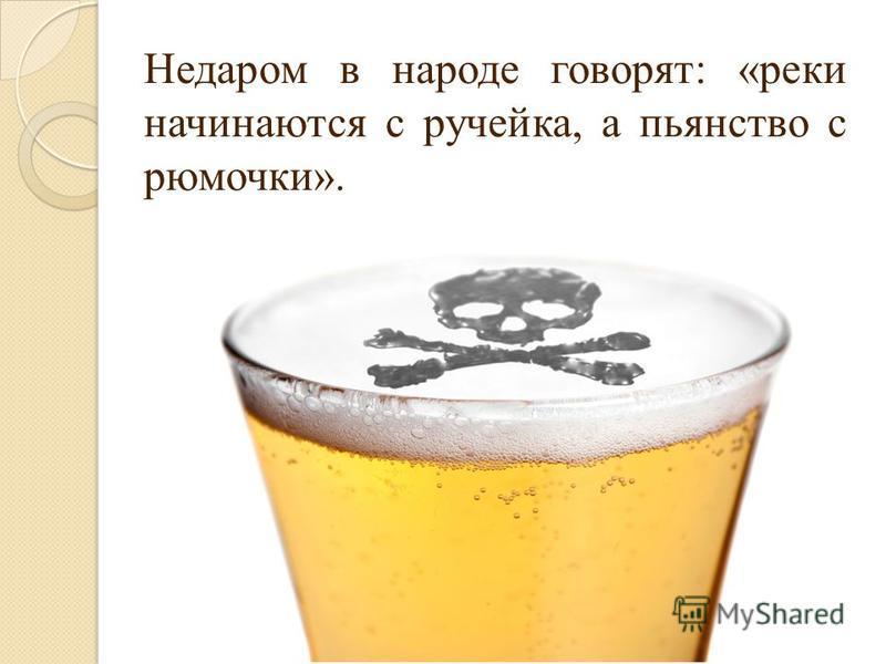 Недаром в народе говорят: «реки начинаются с ручейка, а пьянство с рюмочки».