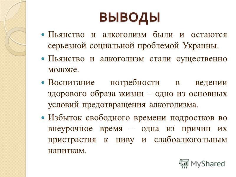 ВЫВОДЫ Пьянство и алкоголизм были и остаются серьезной социальной проблемой Украины. Пьянство и алкоголизм стали существенно моложе. Воспитание потребности в ведении здорового образа жизни – одно из основных условий предотвращения алкоголизма. Избыто
