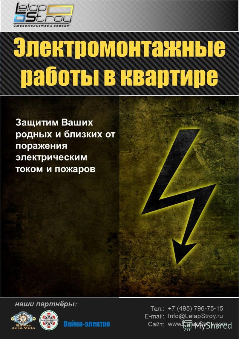 Тел.: Е-mail: Сайт: +7 (495) 796-75-15 Info@LelapStroy.ru www.LelapStroy.com Защитим Ваших родных и близких от поражения электрическим током и пожаров наши партнёры: Dайна-электро Электромонтажные работы в квартире