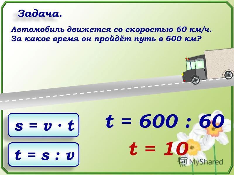 Задача. Автомобиль движется со скоростью 60 км/ч. За какое время он пройдёт путь в 600 км? s = v t t = s : v