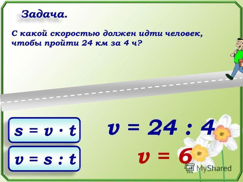Задача. C какой скоростью должен идти человек, чтобы пройти 24 км за 4 ч? s = v t v = s : t