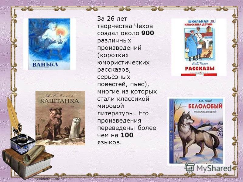 За 26 лет творчества Чехов создал около 900 различных произведений (коротких юмористических рассказов, серьёзных повестей, пьес), многие из которых стали классикой мировой литературы. Его произведения переведены более чем на 100 языков.