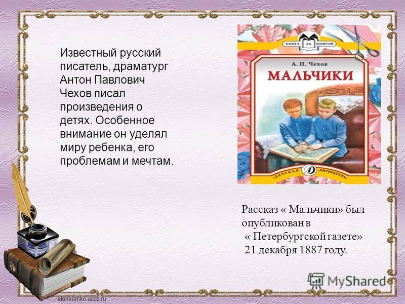 Известный русский писатель, драматург Антон Павлович Чехов писал произведения о детях. Особенное внимание он уделял миру ребенка, его проблемам и мечтам. Рассказ « Мальчики» был опубликован в « Петербургской газете» 21 декабря 1887 году.