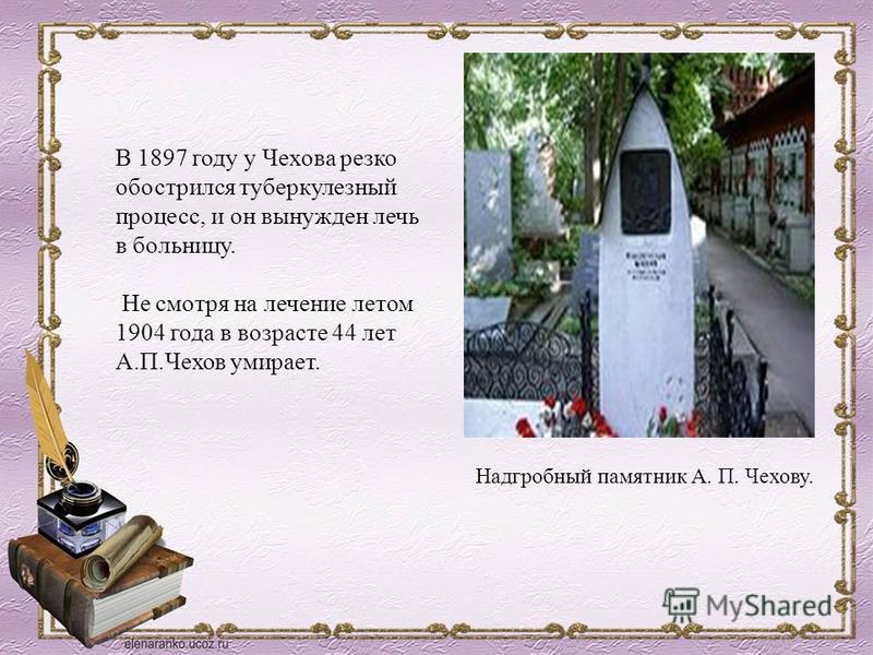 В 1897 году у Чехова резко обострился туберкулезный процесс, и он вынужден лечь в больницу. Не смотря на лечение летом 1904 года в возрасте 44 лет А.П.Чехов умирает. Надгробный памятник А. П. Чехову.