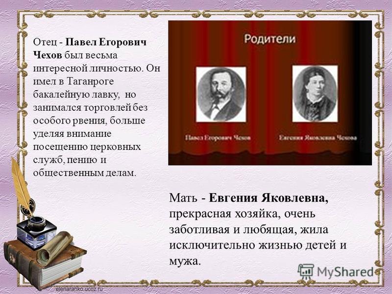 Отец - Павел Егорович Чехов был весьма интересной личностью. Он имел в Таганроге бакалейную лавку, но занимался торговлей без особого рвения, больше уделяя внимание посещению церковных служб, пению и общественным делам. Мать - Евгения Яковлевна, прек