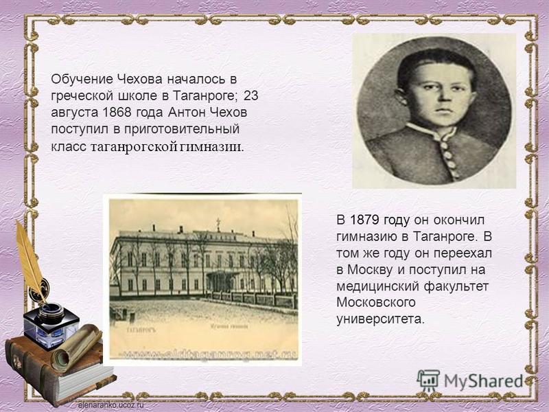 Обучение Чехова началось в греческой школе в Таганроге; 23 августа 1868 года Антон Чехов поступил в приготовительный класс таганрогской гимназии. В 1879 году он окончил гимназию в Таганроге. В том же году он переехал в Москву и поступил на медицински