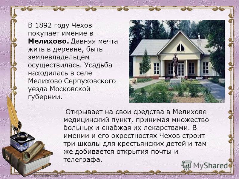 В 1892 году Чехов покупает имение в Мелихово. Давняя мечта жить в деревне, быть землевладельцем осуществилась. Усадьба находилась в селе Мелихово Серпуховского уезда Московской губернии. Открывает на свои средства в Мелихове медицинский пункт, приним
