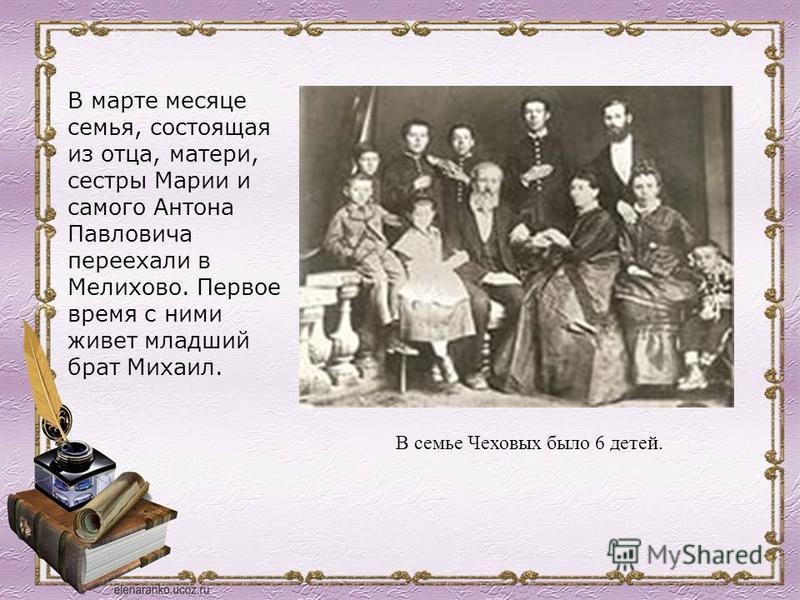 В марте месяце семья, состоящая из отца, матери, сестры Марии и самого Антона Павловича переехали в Мелихово. Первое время с ними живет младший брат Михаил. В семье Чеховых было 6 детей.