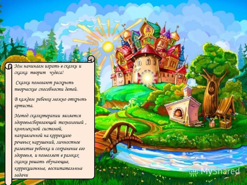 Мы начинаем играть в сказки и сказка творит чудеса! Сказки помогают раскрыть творческие способности детей. В каждом ребенке можно открыть артиста. Метод сказкотерапии является здоровьесберегающей технологией, комплексной системой, направленной на кор
