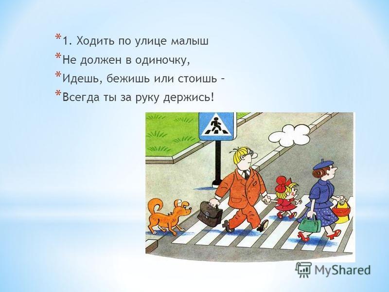 * 1. Ходить по улице малыш * Не должен в одиночку, * Идешь, бежишь или стоишь – * Всегда ты за руку держись!