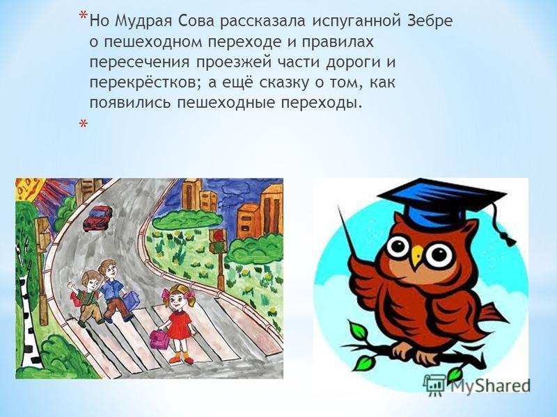 * Но Мудрая Сова рассказала испуганной Зебре о пешеходном переходе и правилах пересечения проезжей части дороги и перекрёстков; а ещё сказку о том, как появились пешеходные переходы. *