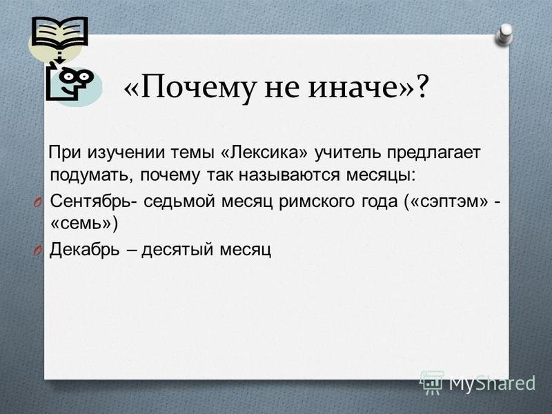 «Почему не иначе»? При изучении темы « Лексика » учитель предлагает подумать, почему так называются месяцы : O Сентябрь - седьмой месяц римского года (« сэптэм » - « семь ») O Декабрь – десятый месяц