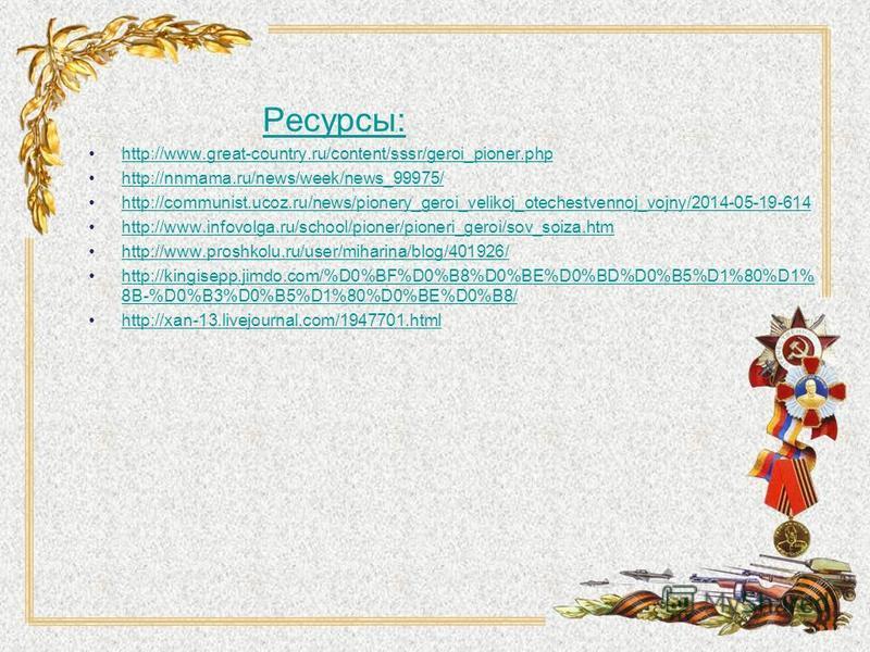Ресурсы: http://www.great-country.ru/content/sssr/geroi_pioner.php http://nnmama.ru/news/week/news_99975/ http://communist.ucoz.ru/news/pionery_geroi_velikoj_otechestvennoj_vojny/2014-05-19-614 http://www.infovolga.ru/school/pioner/pioneri_geroi/sov_