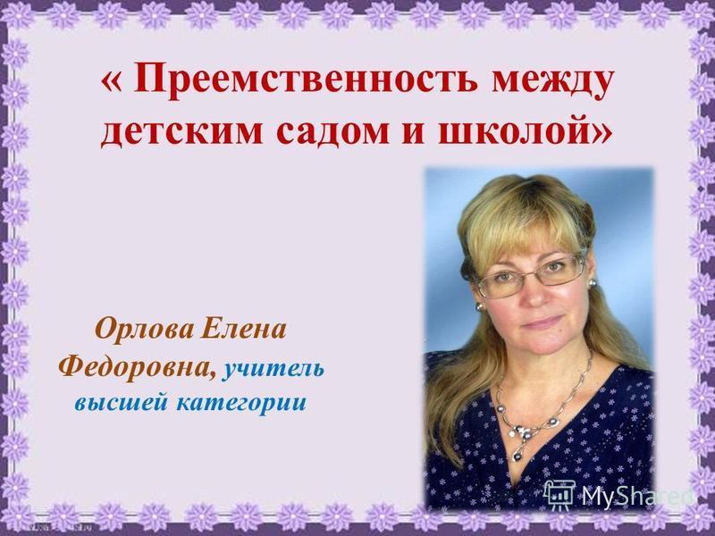 « Преемственность между детским садом и школой» Орлова Елена Федоровна, учитель высшей категории