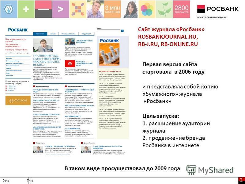 2 Date Title Сайт журнала «Росбанк» ROSBANKJOURNAL.RU, RB-J.RU, RB-ONLINE.RU Первая версия сайта стартовала в 2006 году и представляла собой копию «бумажного» журнала «Росбанк» Цель запуска: 1. расширение аудитории журнала 2. продвижение бренда Росба