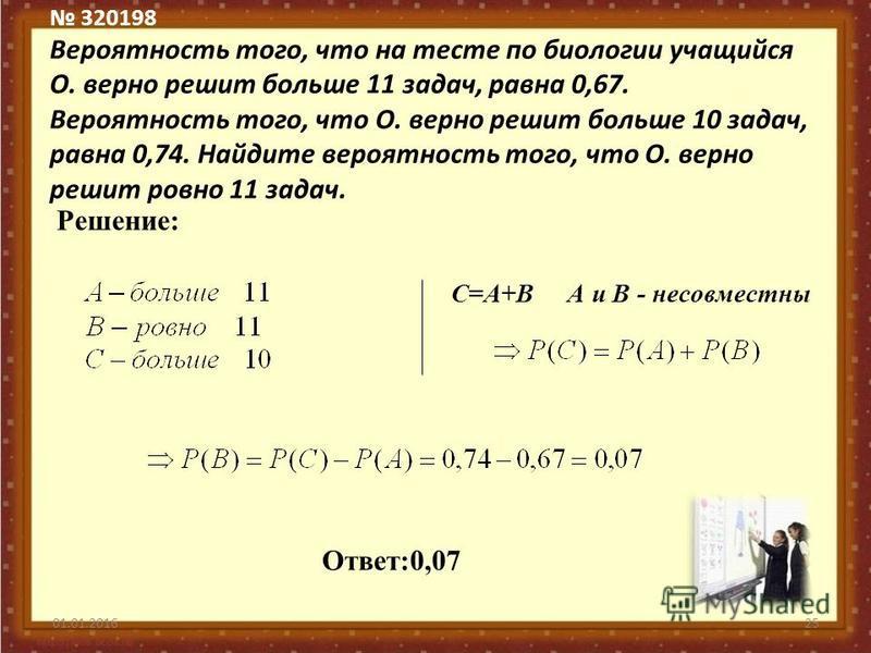 320198 Вероятность того, что на тесте по биологии учащийся О. верно решит больше 11 задач, равна 0,67. Вероятность того, что О. верно решит больше 10 задач, равна 0,74. Найдите вероятность того, что О. верно решит ровно 11 задач. 01.01.201625 Решение