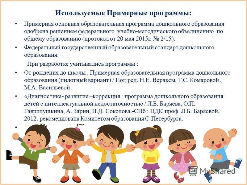 Используемые Примерные программы: Примерная основная образовательная программа дошкольного образования одобрена решением федерального учебно-методического объединению по общему образованию (протокол от 20 мая 2015 г. 2/15). Федеральный государственны