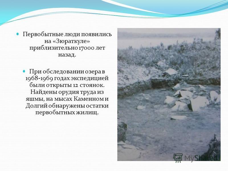 Первобытные люди появились на «Зюраткуле» приблизительно 17000 лет назад. При обследовании озера в 1968-1969 годах экспедицией были открыты 12 стоянок. Найдены орудия труда из яшмы, на мысах Каменном и Долгий обнаружены остатки первобытных жилищ.