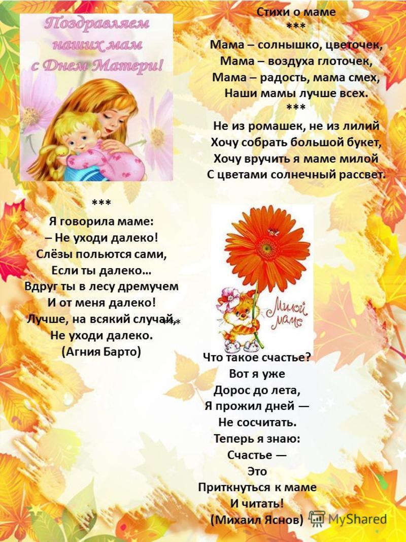 Стихи о маме *** Мама – солнышко, цветочек, Мама – воздуха глоточек, Мама – радость, мама смех, Наши мамы лучше всех. *** Не из ромашек, не из лилий Хочу собрать большой букет, Хочу вручить я маме милой С цветами солнечный рассвет. *** Я говорила мам