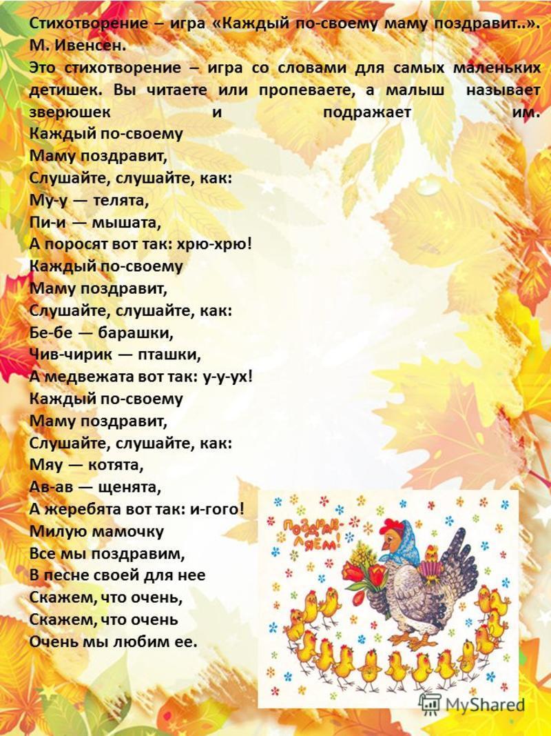 Стихотворение – игра «Каждый по-своему маму поздравит..». М. Ивенсен. Это стихотворение – игра со словами для самых маленьких детишек. Вы читаете или пропиваете, а малыш называет зверюшек и подражает им. Каждый по-своему Маму поздравит, Слушайте, слу