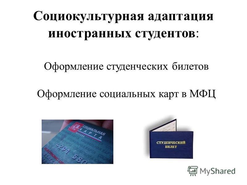 Социокультурная адаптация иностранных студентов: Оформление студенческих билетов Оформление социальных карт в МФЦ