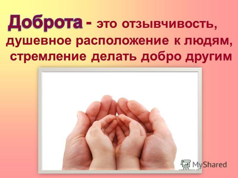 . - это отзывчивость, душевное расположение к людям, стремление делать добро другим