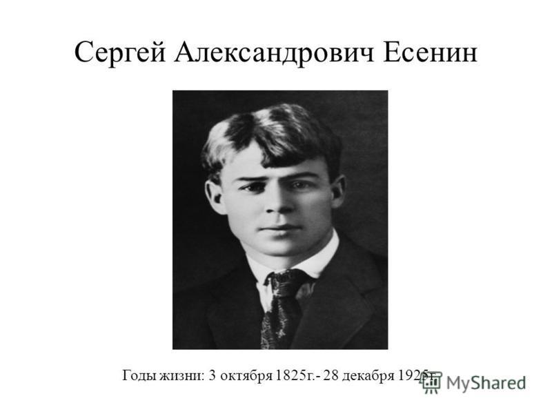 Сергей Александрович Есенин Годы жизни: 3 октября 1825 г.- 28 декабря 1925 г.