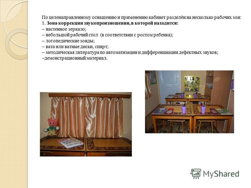 По целенаправленному оснащению и применению кабинет разделён на несколько рабочих зон: 1. Зона коррекции звукопроизношения, в которой находится: настенное зеркало; небольшой рабочий стол (в соответствии с ростом ребенка); логопедические зонды; вата и