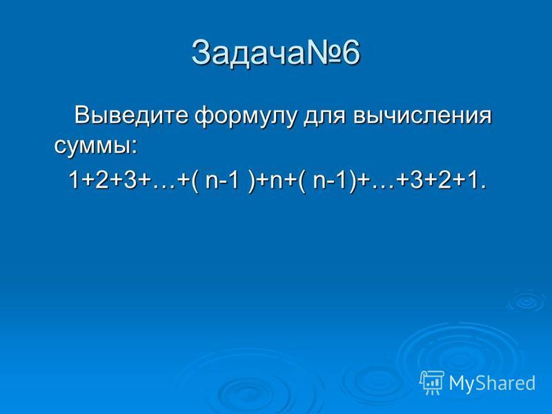 Задача 6 Выведите формулу для вычисления суммы: Выведите формулу для вычисления суммы: 1+2+3+…+( n-1 )+n+( n-1)+…+3+2+1. 1+2+3+…+( n-1 )+n+( n-1)+…+3+2+1.