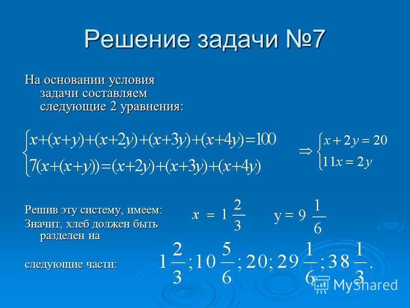 Решение задачи 7 На основании условия задачи составляем следующие 2 уравнения: Решив эту систему, имеем: Значит, хлеб должен быть разделен на следующие части: