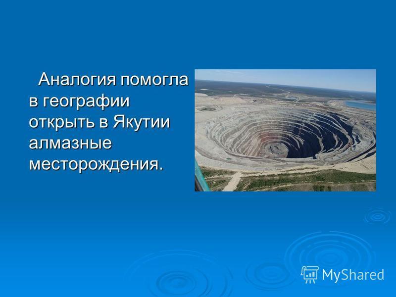 Аналогия помогла в географии открыть в Якутии алмазные месторождения. Аналогия помогла в географии открыть в Якутии алмазные месторождения.