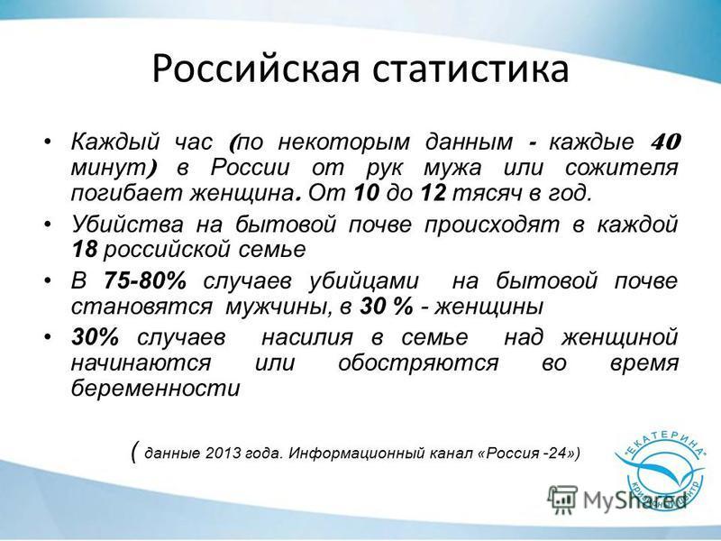 Российская статистика Каждый час ( по некоторым данным - каждые 40 минут ) в России от рук мужа или сожителя погибает женщина. От 10 до 12 тысяч в год. Убийства на бытовой почве происходят в каждой 18 российской семье В 75-80% случаев убийцами на быт
