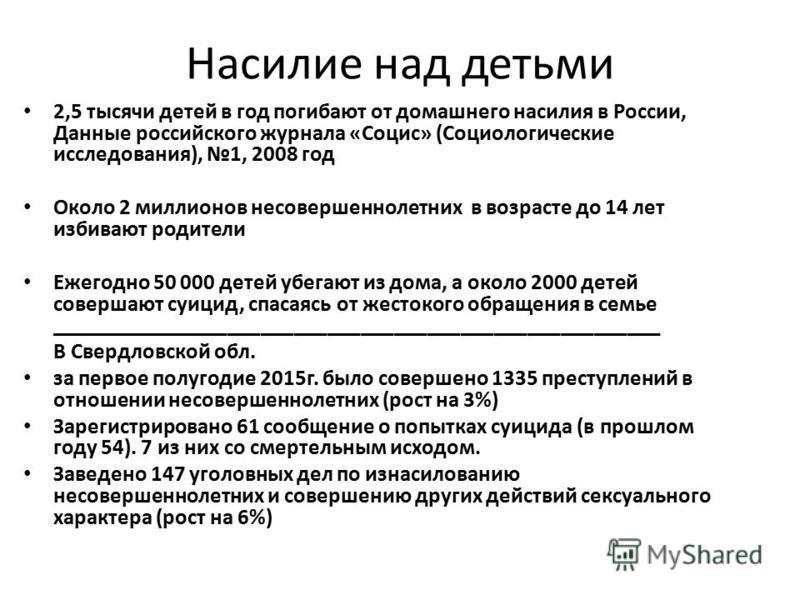 Насилие над детьми 2,5 тысячи детей в год погибают от домашнего насилия в России, Данные российского журнала «Социс» (Социологические исследования), 1, 2008 год Около 2 миллионов несовершеннолетних в возрасте до 14 лет избивают родители Ежегодно 50 0