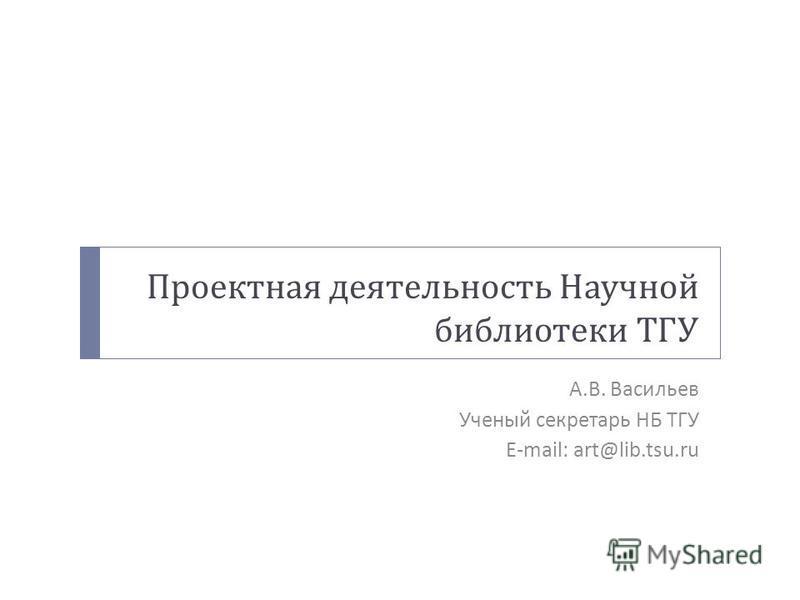 Проектная деятельность Научной библиотеки ТГУ А. В. Васильев Ученый секретарь НБ ТГУ E-mail: art@lib.tsu.ru