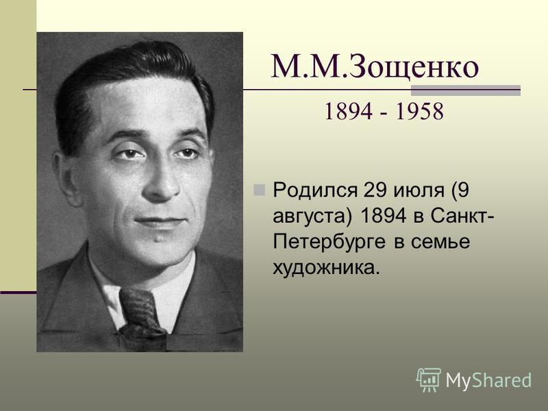 М.М.Зощенко 1894 - 1958 Родился 29 июля (9 августа) 1894 в Санкт- Петербурге в семье художника.