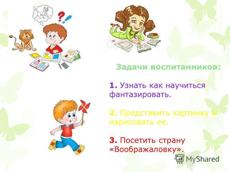 Задачи воспитанников: 1. Узнать как научиться фантазировать. 2. Представить картинку и нарисовать ее. 3. Посетить страну «Воображаловку».