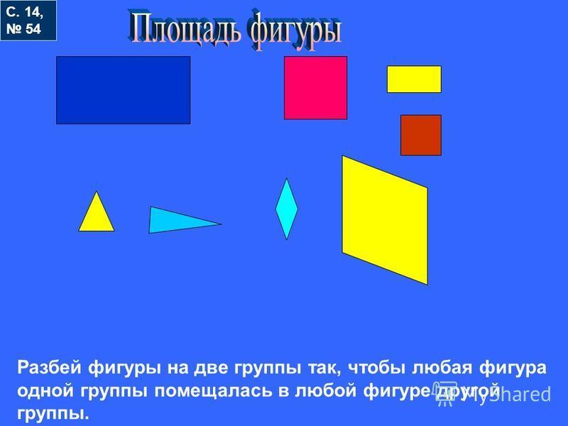С. 14, 54 Разбей фигуры на две группы так, чтобы любая фигура одной группы помещалась в любой фигуре другой группы.