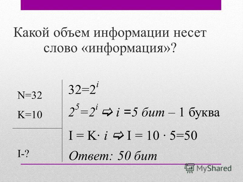 Какой объем информации несет слово «информация»? N=32 K=10 I-? 32=2 i 2 5 =2 i i = 5 бит – 1 буква I = K· i I = 10 · 5=50 Ответ: 50 бит