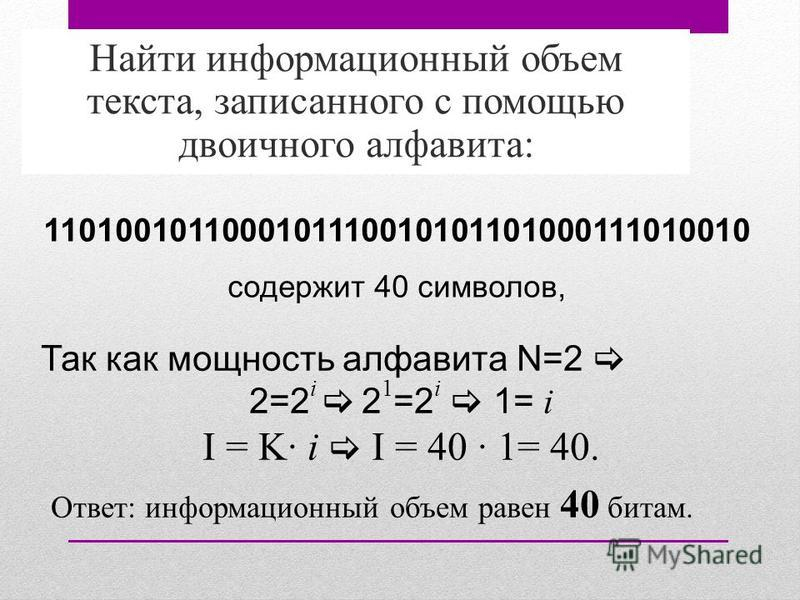 Найти информационный объем текста, записанного с помощью двоичного алфавита: Так как мощность алфавита N=2 2=2 i 2 1 =2 i 1= i I = K· i I = 40 · 1= 40. Ответ: информационный объем равен 40 битам. 1101001011000101110010101101000111010010 содержит 40 с