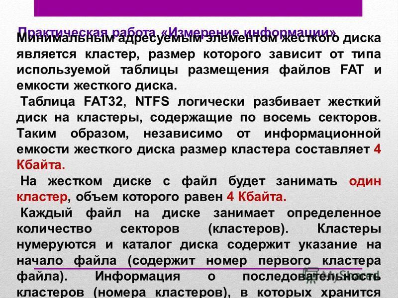 Практическая работа «Измерение информации» Минимальным адресуемым элементом жесткого диска является кластер, размер которого зависит от типа используемой таблицы размещения файлов FAT и емкости жесткого диска. Таблица FAT32, NTFS логически разбивает