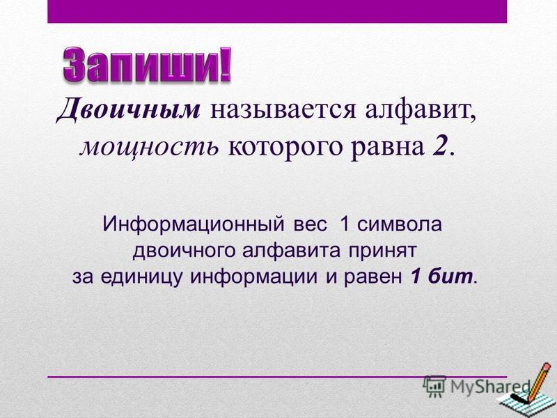 Двоичным называется алфавит, мощность которого равна 2. Информационный вес 1 символа двоичного алфавита принят за единицу информации и равен 1 бит.