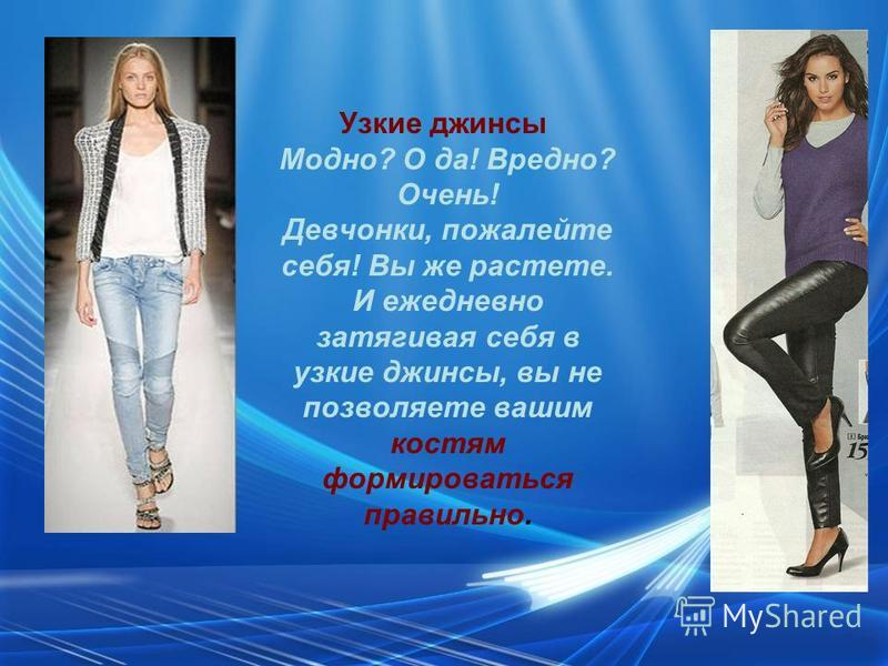 Узкие джинсы Модно? О да! Вредно? Очень! Девчонки, пожалейте себя! Вы же растете. И ежедневно затягивая себя в узкие джинсы, вы не позволяете вашим костям формироваться правильно.